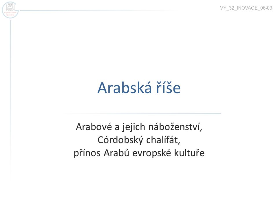Arabská říše Arabové a jejich náboženství, Córdobský chalífát, přínos Arabů evropské kultuře VY_32_INOVACE_06-03