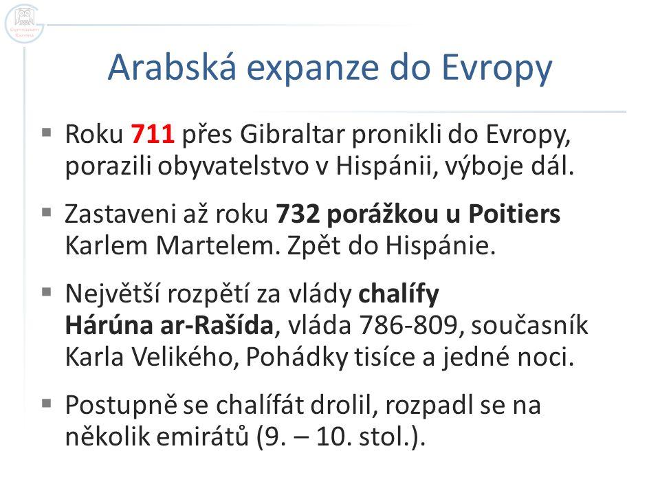 Arabská expanze do Evropy  Roku 711 přes Gibraltar pronikli do Evropy, porazili obyvatelstvo v Hispánii, výboje dál.