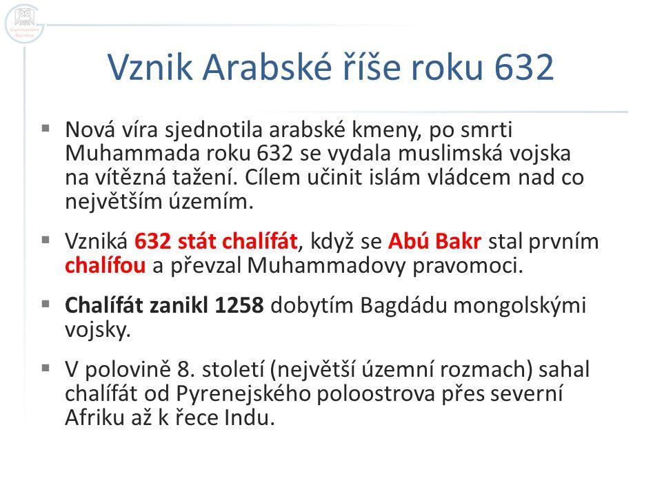 Vznik Arabské říše roku 632  Nová víra sjednotila arabské kmeny, po smrti Muhammada roku 632 se vydala muslimská vojska na vítězná tažení.