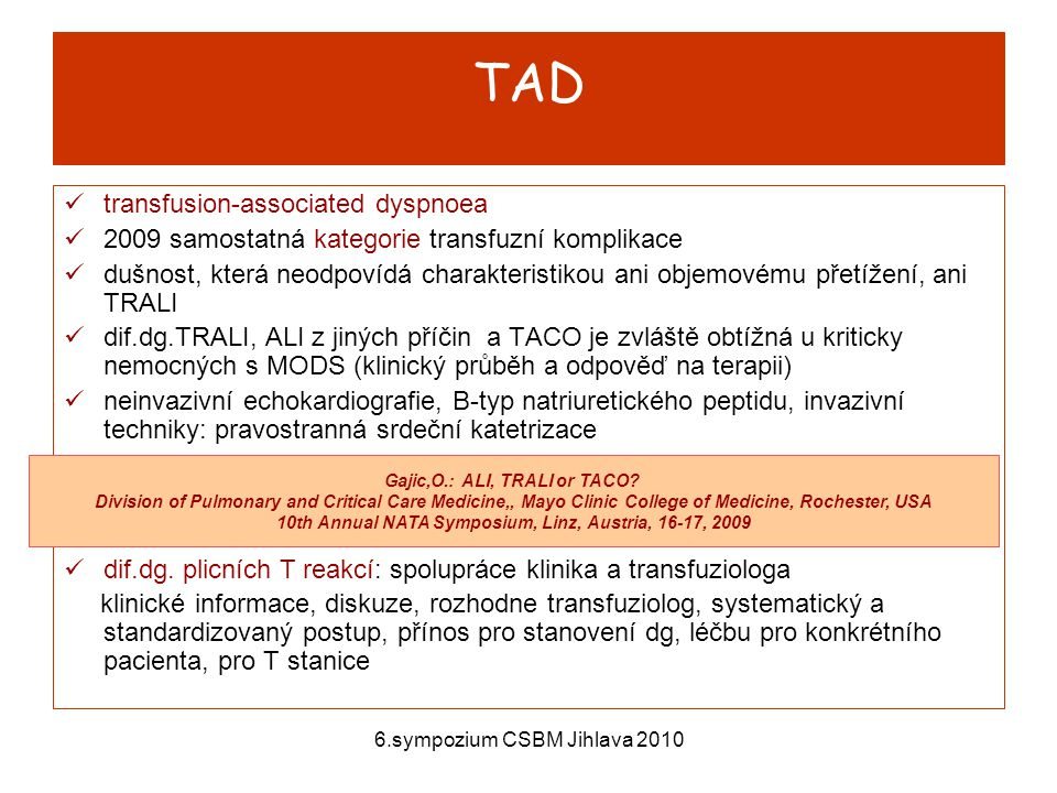 6.sympozium CSBM Jihlava 2010 TAD transfusion-associated dyspnoea 2009 samostatná kategorie transfuzní komplikace dušnost, která neodpovídá charakteristikou ani objemovému přetížení, ani TRALI dif.dg.TRALI, ALI z jiných příčin a TACO je zvláště obtížná u kriticky nemocných s MODS (klinický průběh a odpověď na terapii) neinvazivní echokardiografie, B-typ natriuretického peptidu, invazivní techniky: pravostranná srdeční katetrizace dif.dg.