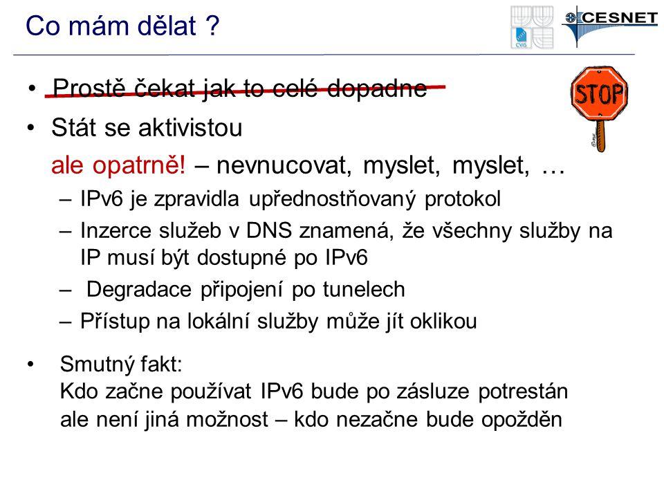Co mám dělat ? Stát se aktivistou ale opatrně! – nevnucovat, myslet, myslet, … –IPv6 je zpravidla upřednostňovaný protokol –Inzerce služeb v DNS zname