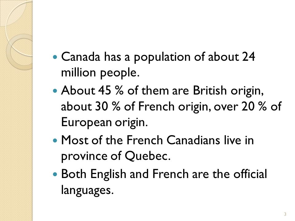 Canada has a population of about 24 million people. About 45 % of them are British origin, about 30 % of French origin, over 20 % of European origin.