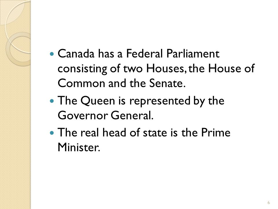 Canada has a Federal Parliament consisting of two Houses, the House of Common and the Senate. The Queen is represented by the Governor General. The re