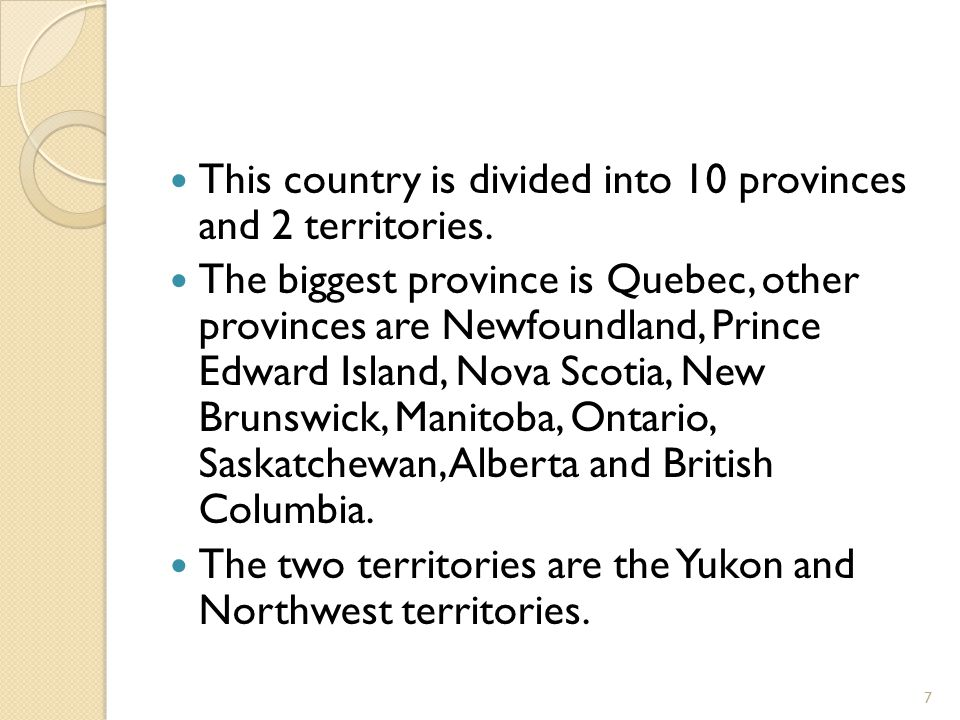 This country is divided into 10 provinces and 2 territories. The biggest province is Quebec, other provinces are Newfoundland, Prince Edward Island, N