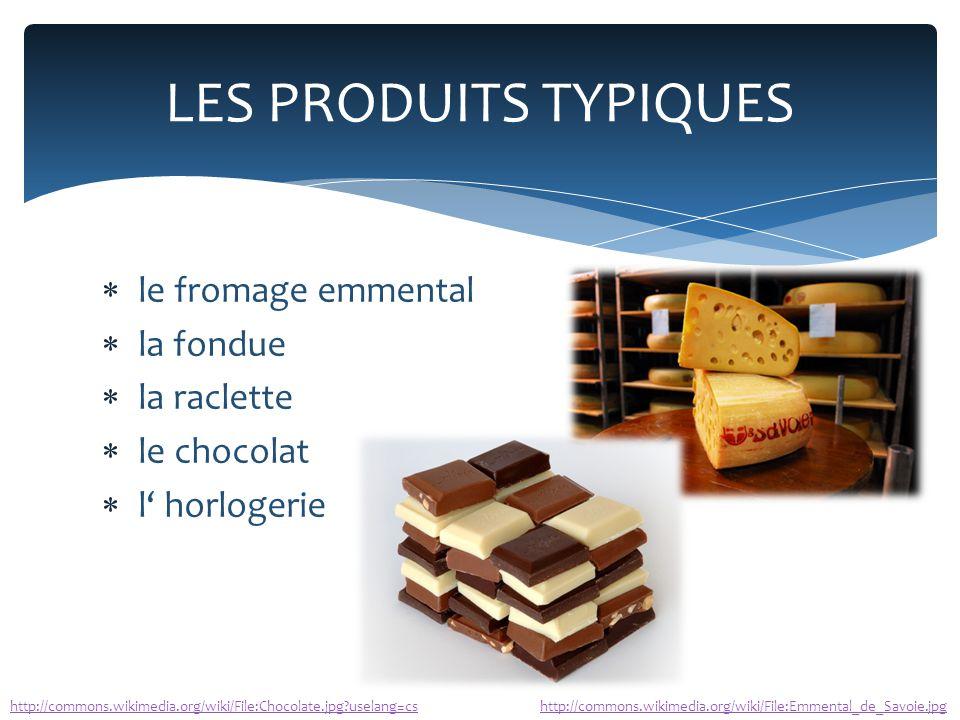  le fromage emmental  la fondue  la raclette  le chocolat  l' horlogerie LES PRODUITS TYPIQUES http://commons.wikimedia.org/wiki/File:Emmental_de_Savoie.jpghttp://commons.wikimedia.org/wiki/File:Chocolate.jpg?uselang=cs