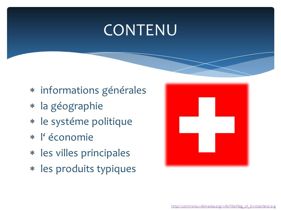  informations générales  la géographie  le systéme politique  l' économie  les villes principales  les produits typiques CONTENU http://commons.wikimedia.org/wiki/File:Flag_of_Switzerland.svg