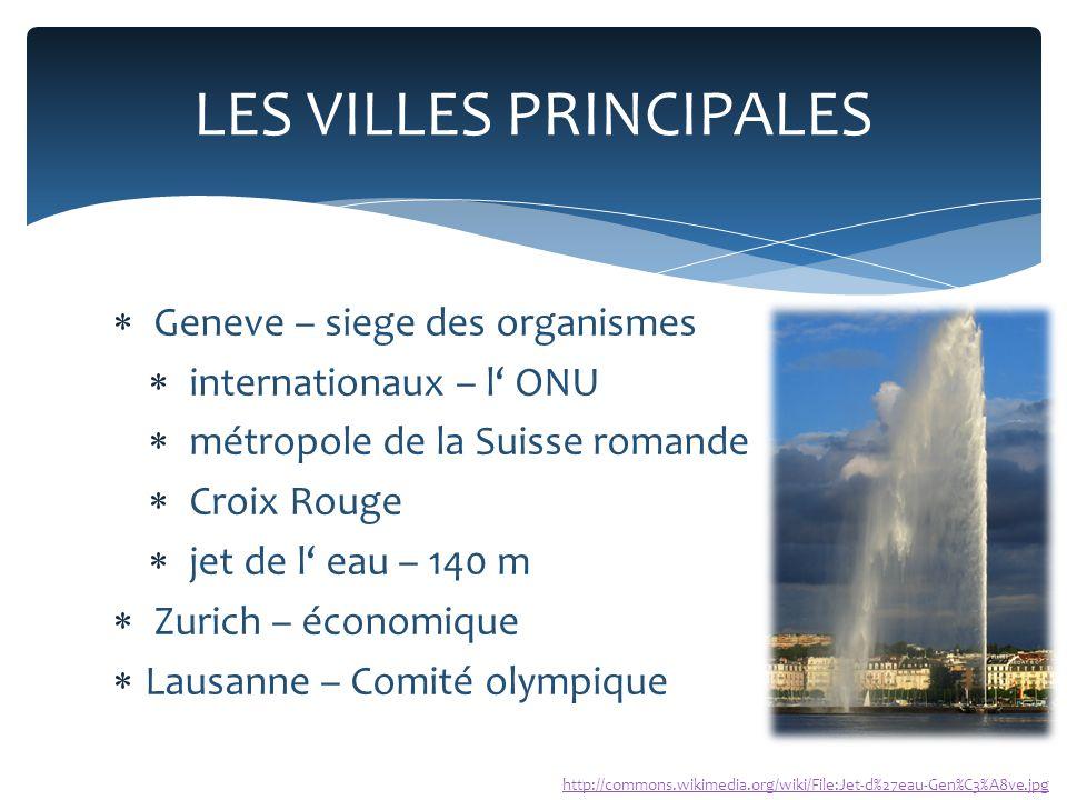 Geneve – siege des organismes  internationaux – l' ONU  métropole de la Suisse romande  Croix Rouge  jet de l' eau – 140 m  Zurich – économique  Lausanne – Comité olympique LES VILLES PRINCIPALES http://commons.wikimedia.org/wiki/File:Jet-d%27eau-Gen%C3%A8ve.jpg