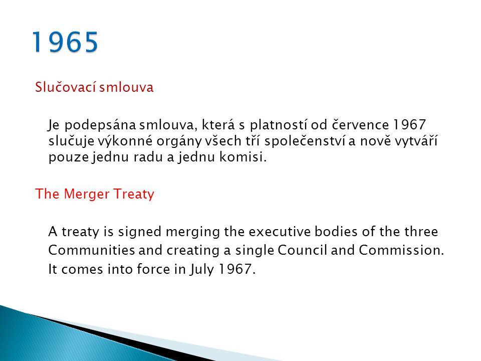 Slučovací smlouva Je podepsána smlouva, která s platností od července 1967 slučuje výkonné orgány všech tří společenství a nově vytváří pouze jednu radu a jednu komisi.