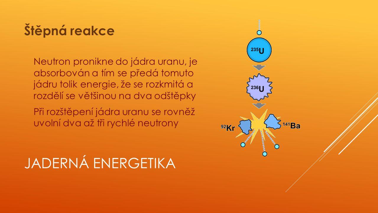JADERNÁ ENERGETIKA Uvolněné neutrony mohou štěpit další atomy Pro zvýšení účinnosti neutronů, je třeba je zpomalit Nutno řídit i počet neutronů, v opačném případě dojde k neřízené štěpné reakci, uvolnění velkého množství energie a tím k jadernému výbuchu Štěpná reakce