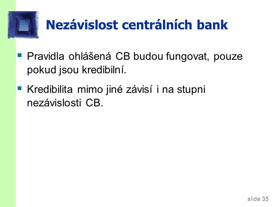 slide 35 Nezávislost centrálních bank  Pravidla ohlášená CB budou fungovat, pouze pokud jsou kredibilní.
