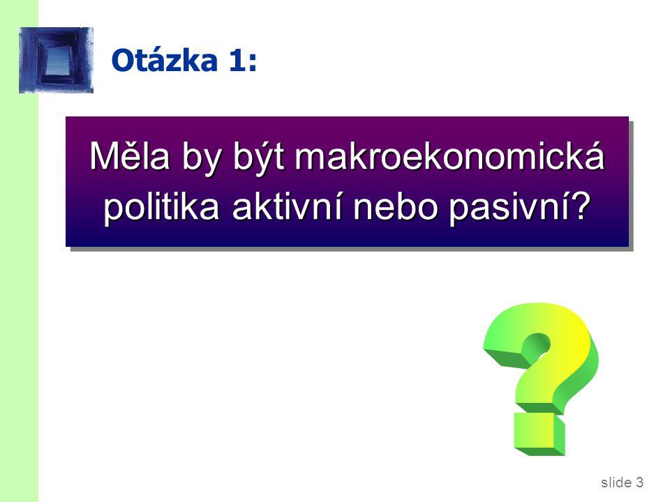 slide 3 Otázka 1: Měla by být makroekonomická politika aktivní nebo pasivní?