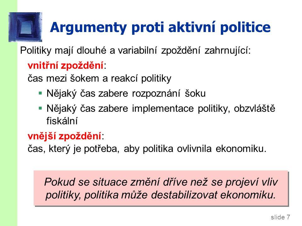 slide 7 Argumenty proti aktivní politice Politiky mají dlouhé a variabilní zpoždění zahrnující: vnitřní zpoždění: čas mezi šokem a reakcí politiky  Nějaký čas zabere rozpoznání šoku  Nějaký čas zabere implementace politiky, obzvláště fiskální vnější zpoždění: čas, který je potřeba, aby politika ovlivnila ekonomiku.