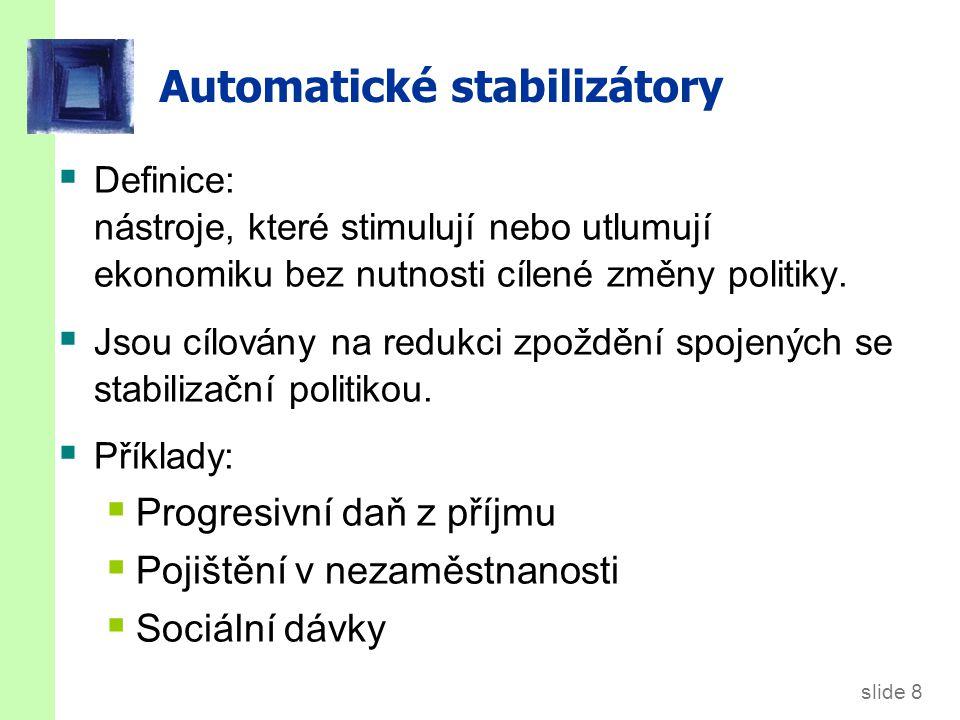 slide 8 Automatické stabilizátory  Definice: nástroje, které stimulují nebo utlumují ekonomiku bez nutnosti cílené změny politiky.