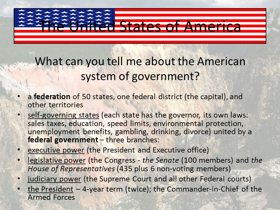 The United States of America What can you tell me about the American system of government? a federation of 50 states, one federal district (the capita