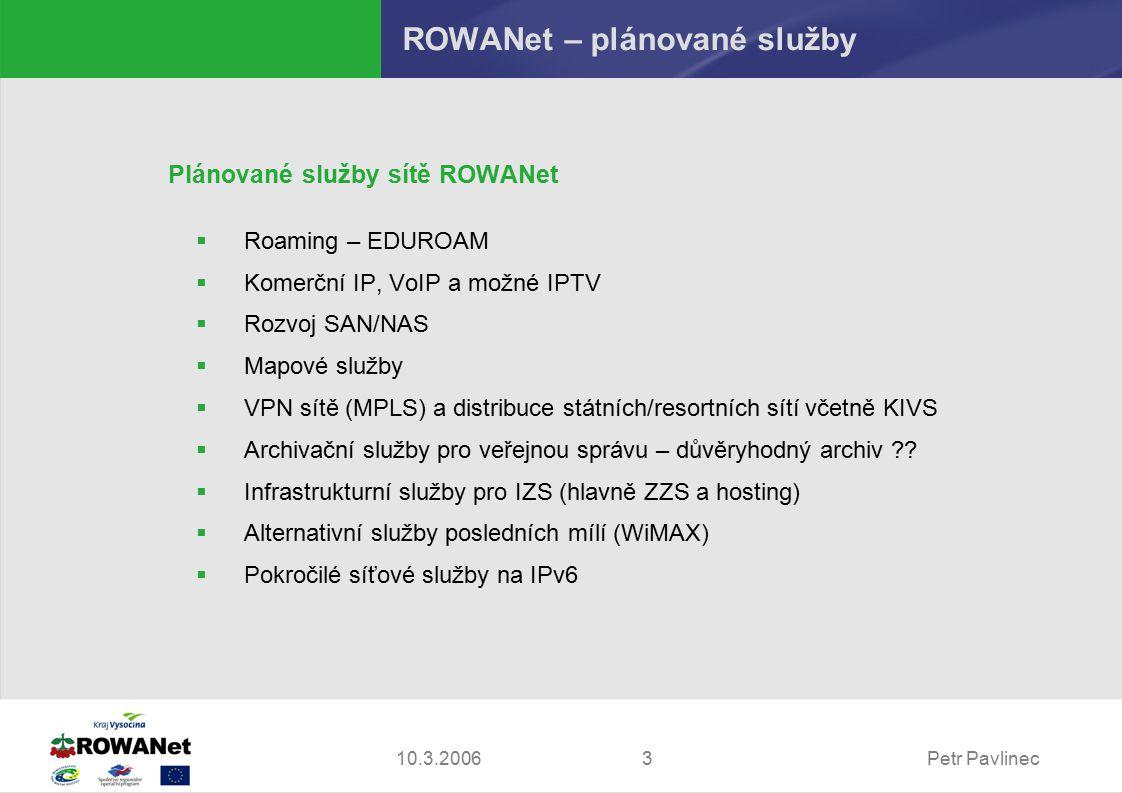 Petr Pavlinec310.3.2006 ROWANet – plánované služby Plánované služby sítě ROWANet  Roaming – EDUROAM  Komerční IP, VoIP a možné IPTV  Rozvoj SAN/NAS  Mapové služby  VPN sítě (MPLS) a distribuce státních/resortních sítí včetně KIVS  Archivační služby pro veřejnou správu – důvěryhodný archiv .