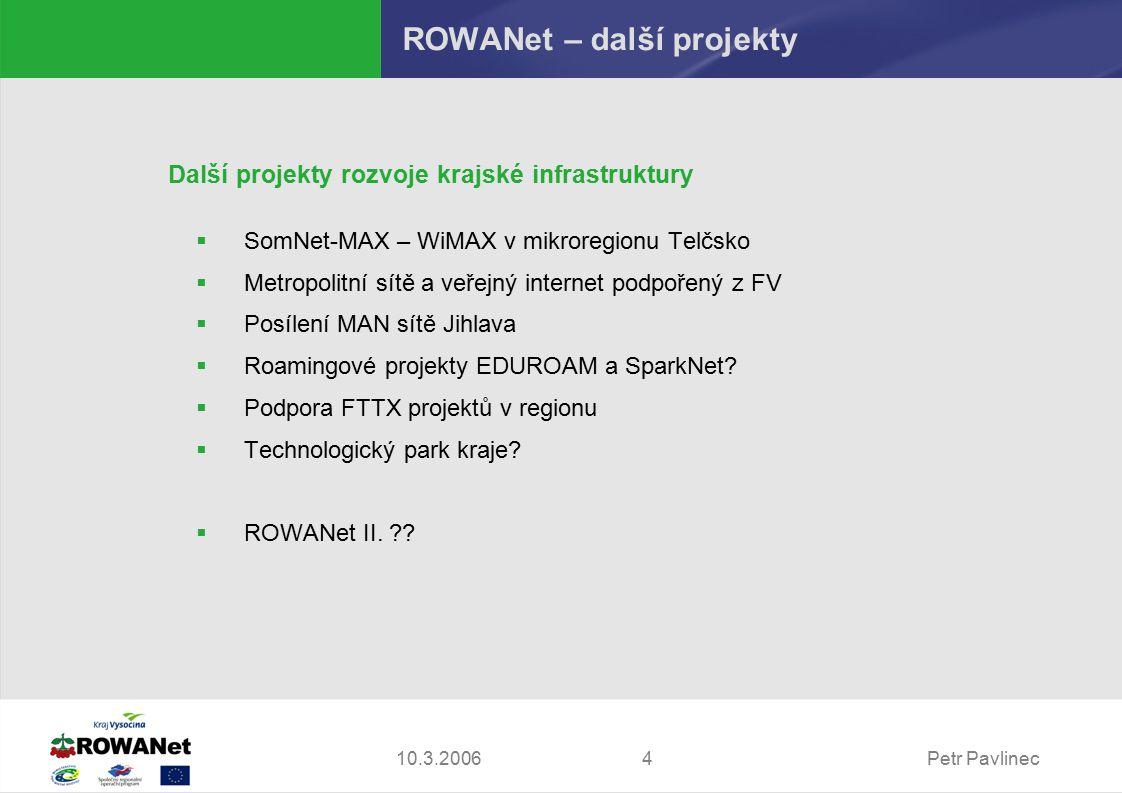 Petr Pavlinec410.3.2006 ROWANet – další projekty Další projekty rozvoje krajské infrastruktury  SomNet-MAX – WiMAX v mikroregionu Telčsko  Metropolitní sítě a veřejný internet podpořený z FV  Posílení MAN sítě Jihlava  Roamingové projekty EDUROAM a SparkNet.