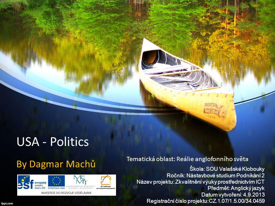 USA - Politics By Dagmar Machů Škola: SOU Valašské Klobouky Ročník: Nástavbové studium Podnikání 2 Název projektu: Zkvalitnění výuky prostřednictvím I