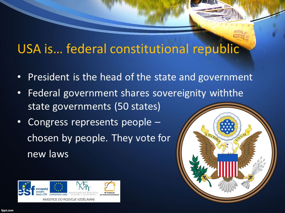 USA is… federal constitutional republic President is the head of the state and government Federal government shares sovereignity withthe state governments (50 states) Congress represents people – chosen by people.