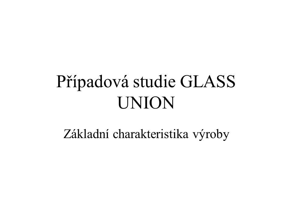 Případová studie GLASS UNION Základní charakteristika výroby