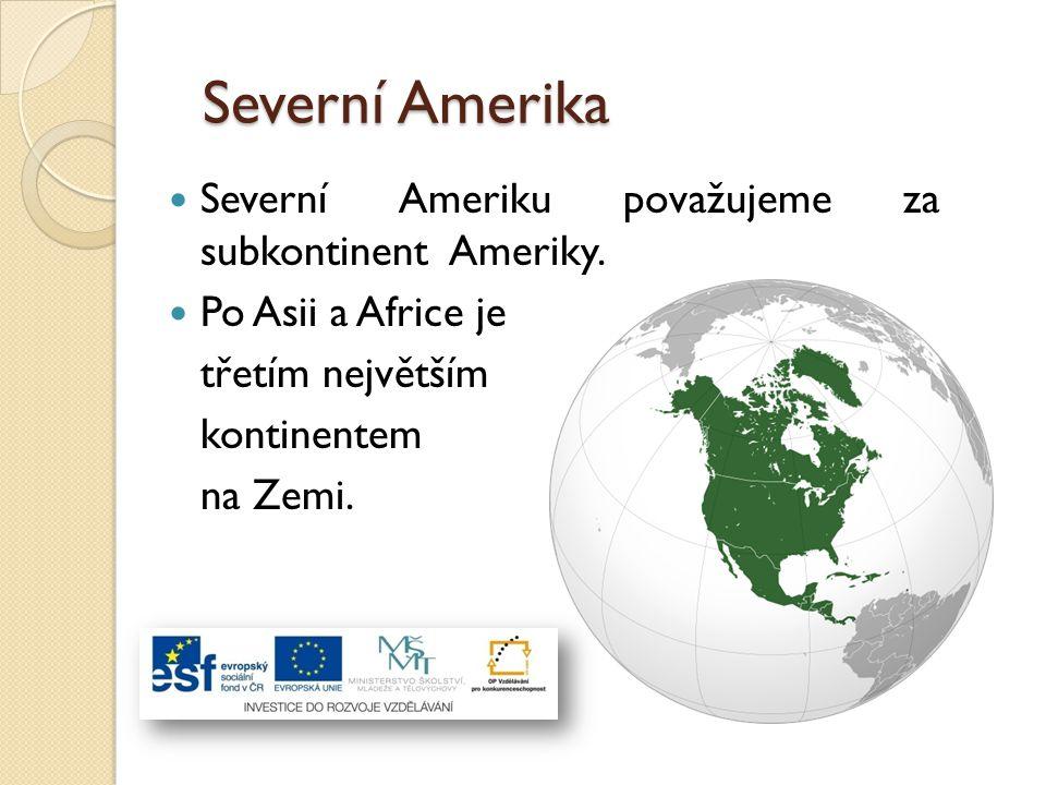 Severní Amerika Severní Ameriku považujeme za subkontinent Ameriky. Po Asii a Africe je třetím největším kontinentem na Zemi.