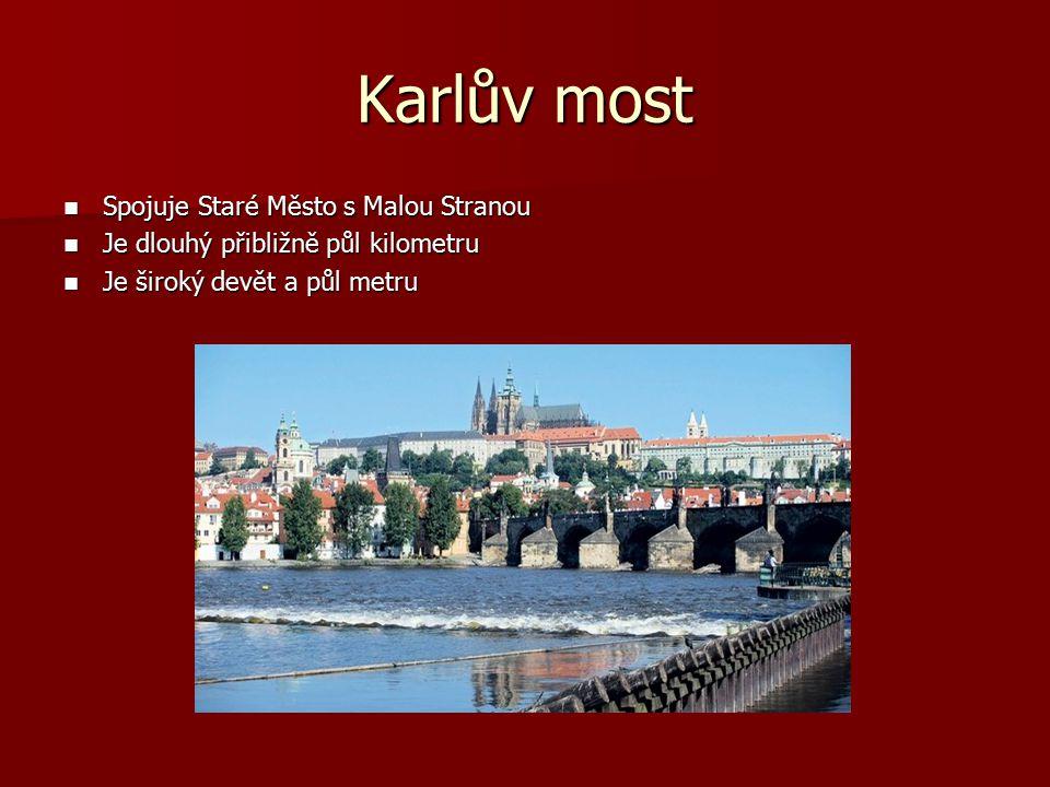 Karlův most Spojuje Staré Město s Malou Stranou Spojuje Staré Město s Malou Stranou Je dlouhý přibližně půl kilometru Je dlouhý přibližně půl kilometru Je široký devět a půl metru Je široký devět a půl metru