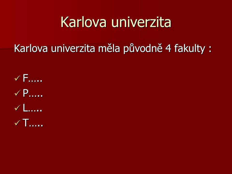 Karlova univerzita Karlova univerzita měla původně 4 fakulty : F….. F….. P….. P….. L….. L….. T….. T…..