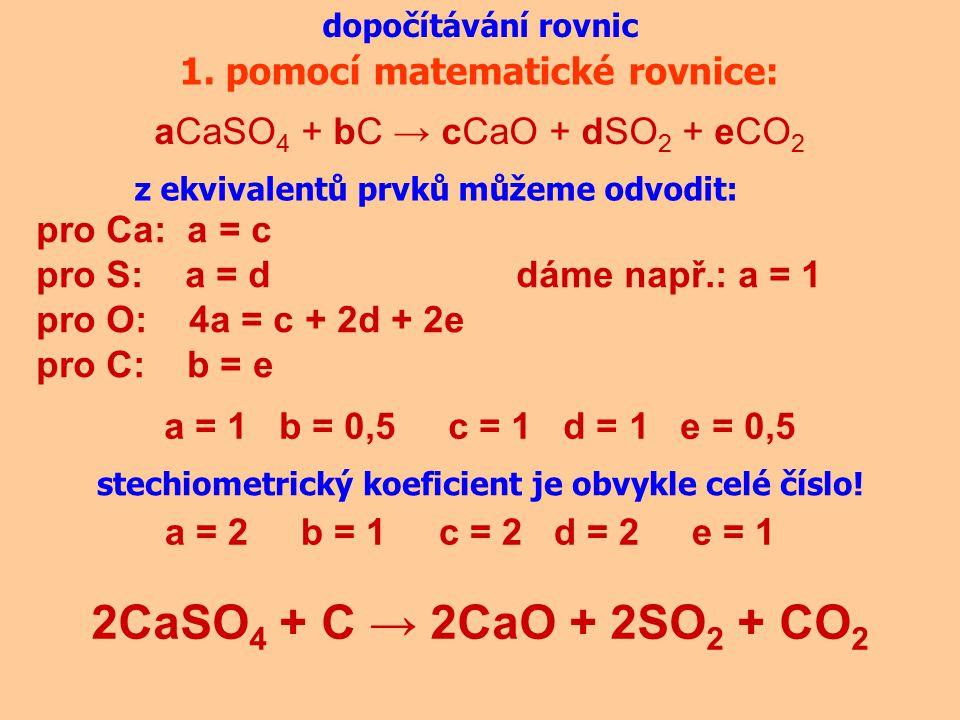dopočítávání rovnic 1. pomocí matematické rovnice: aCaSO 4 + bC → cCaO + dSO 2 + eCO 2 pro Ca: a = c pro S: a = ddáme např.: a = 1 pro O: 4a = c + 2d