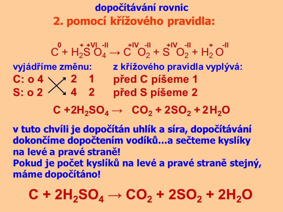 dopočítávání rovnic 2. pomocí křížového pravidla: C + H 2 S O 4 → C O 2 + S O 2 + H 2 O 0+IV -II +++VI vyjádříme změnu: C: o 4 S: o 2 4 2 z křížového