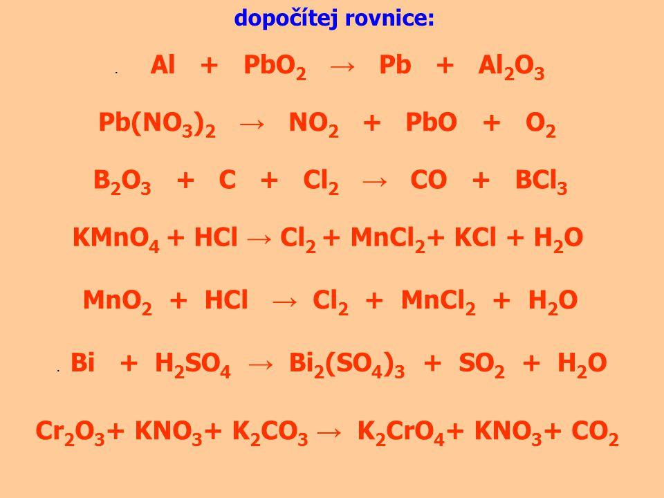 dopočítej rovnice:. Al + PbO 2 → Pb + Al 2 O 3 Pb(NO 3 ) 2 → NO 2 + PbO + O 2 B 2 O 3 + C + Cl 2 → CO + BCl 3 KMnO 4 + HCl → Cl 2 + MnCl 2 + KCl + H 2