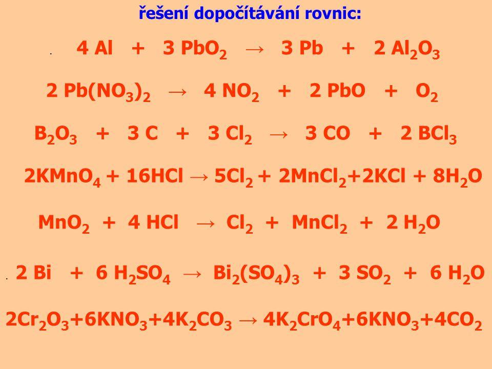 řešení dopočítávání rovnic:. 4 Al + 3 PbO 2 → 3 Pb + 2 Al 2 O 3 2 Pb(NO 3 ) 2 → 4 NO 2 + 2 PbO + O 2 B 2 O 3 + 3 C + 3 Cl 2 → 3 CO + 2 BCl 3 2KMnO 4 +