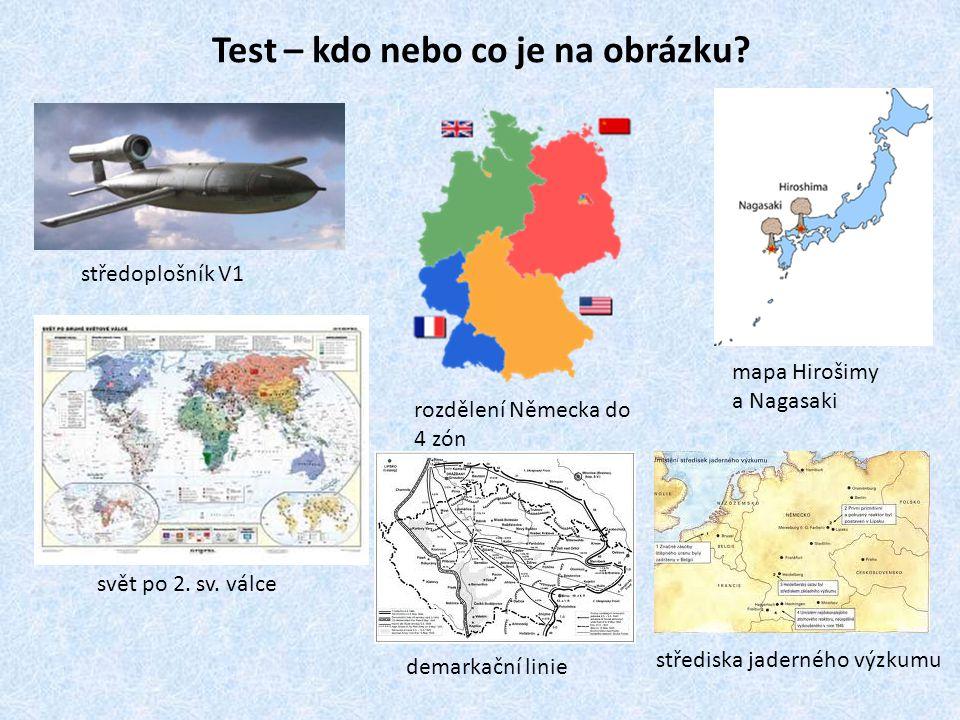Test – kdo nebo co je na obrázku? středoplošník V1 mapa Hirošimy a Nagasaki rozdělení Německa do 4 zón svět po 2. sv. válce střediska jaderného výzkum