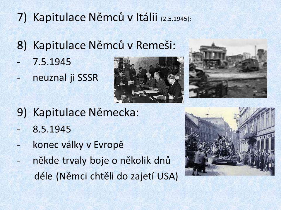 7)Kapitulace Němců v Itálii (2.5.1945): 8)Kapitulace Němců v Remeši: -7.5.1945 -neuznal ji SSSR 9)Kapitulace Německa: -8.5.1945 -konec války v Evropě