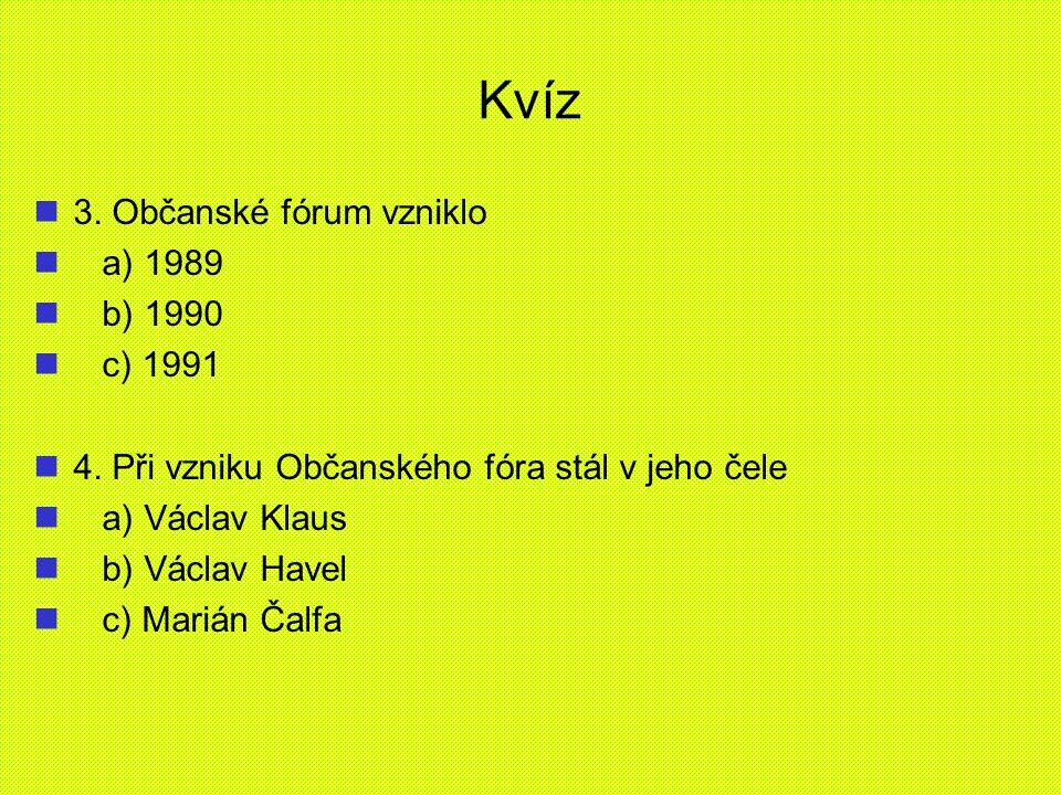 Kvíz 3. Občanské fórum vzniklo a) 1989 b) 1990 c) 1991 4. Při vzniku Občanského fóra stál v jeho čele a) Václav Klaus b) Václav Havel c) Marián Čalfa