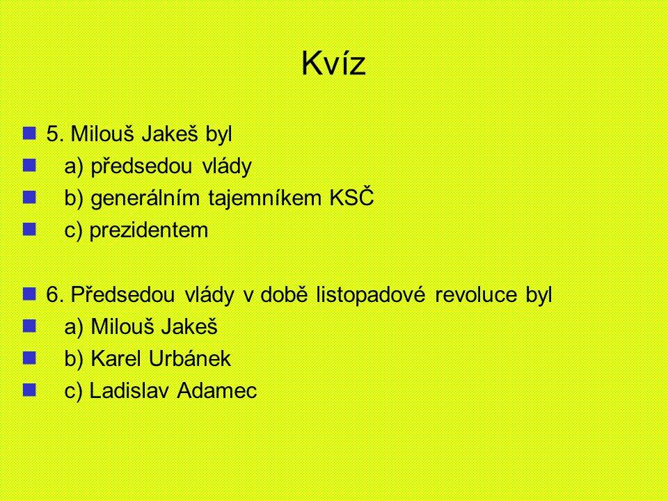 Kvíz 5. Milouš Jakeš byl a) předsedou vlády b) generálním tajemníkem KSČ c) prezidentem 6. Předsedou vlády v době listopadové revoluce byl a) Milouš J