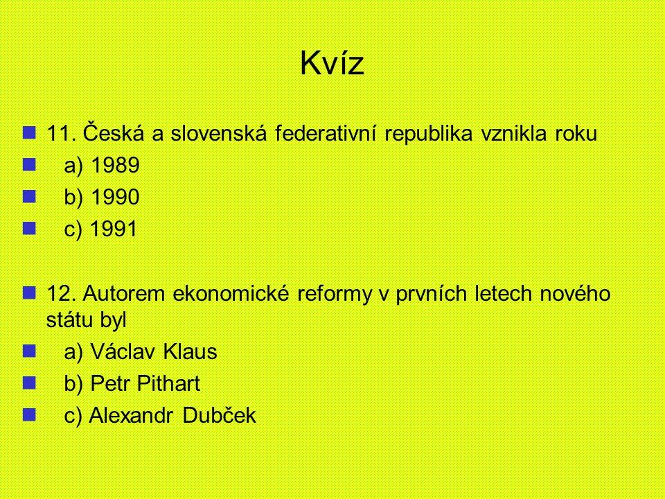 Kvíz 11. Česká a slovenská federativní republika vznikla roku a) 1989 b) 1990 c) 1991 12. Autorem ekonomické reformy v prvních letech nového státu byl