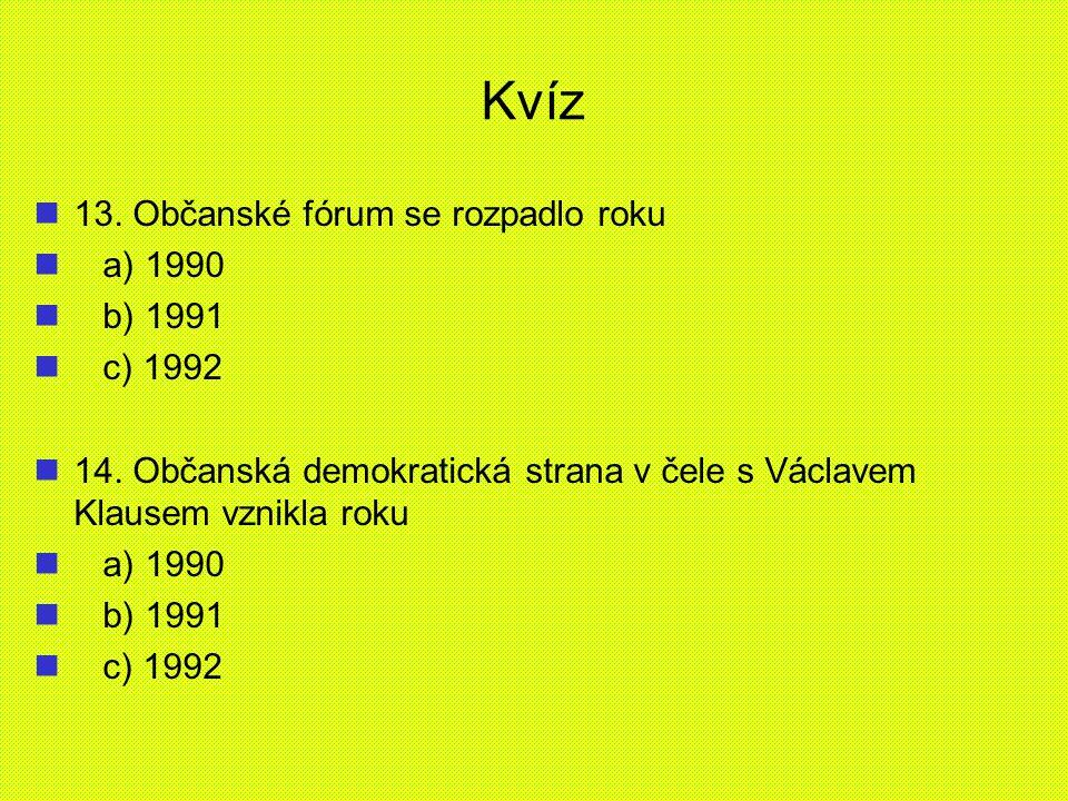 Kvíz 13. Občanské fórum se rozpadlo roku a) 1990 b) 1991 c) 1992 14. Občanská demokratická strana v čele s Václavem Klausem vznikla roku a) 1990 b) 19