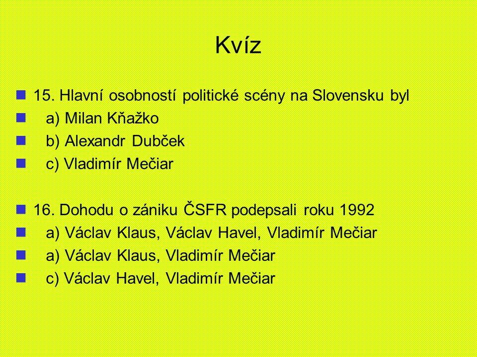 Kvíz 15. Hlavní osobností politické scény na Slovensku byl a) Milan Kňažko b) Alexandr Dubček c) Vladimír Mečiar 16. Dohodu o zániku ČSFR podepsali ro