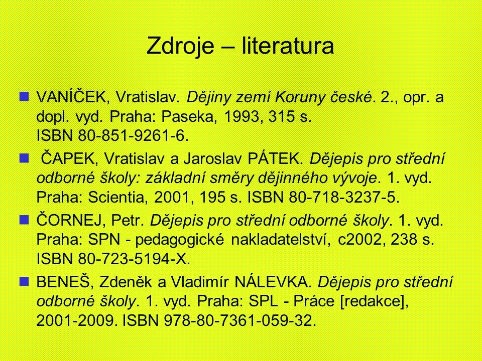 Zdroje – literatura VANÍČEK, Vratislav. Dějiny zemí Koruny české. 2., opr. a dopl. vyd. Praha: Paseka, 1993, 315 s. ISBN 80-851-9261-6. ČAPEK, Vratisl