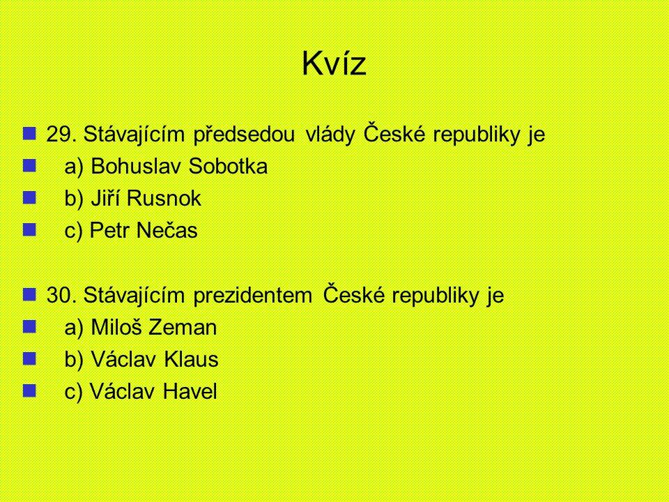 Kvíz 29. Stávajícím předsedou vlády České republiky je a) Bohuslav Sobotka b) Jiří Rusnok c) Petr Nečas 30. Stávajícím prezidentem České republiky je