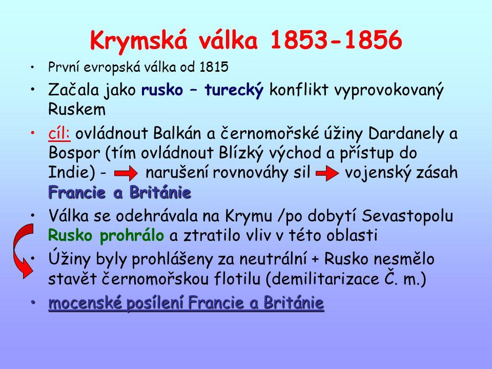 Krymská válka 1853-1856 První evropská válka od 1815 Začala jako rusko – turecký konflikt vyprovokovaný Ruskem Francie a Britániecíl: ovládnout Balkán