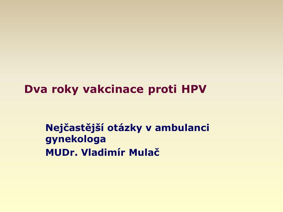 Dva roky vakcinace proti HPV Nejčastější otázky v ambulanci gynekologa MUDr. Vladimír Mulač