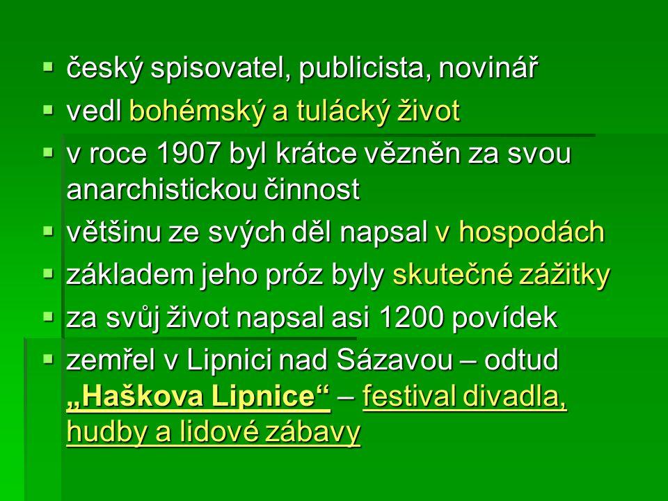 """ český spisovatel, publicista, novinář  vedl bohémský a tulácký život  v roce 1907 byl krátce vězněn za svou anarchistickou činnost  většinu ze svých děl napsal v hospodách  základem jeho próz byly skutečné zážitky  za svůj život napsal asi 1200 povídek  zemřel v Lipnici nad Sázavou – odtud """"Haškova Lipnice – festival divadla, hudby a lidové zábavy"""