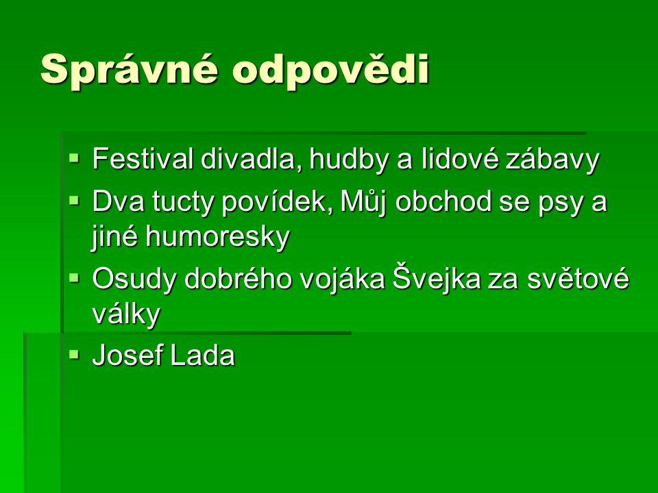 Správné odpovědi  Festival divadla, hudby a lidové zábavy  Dva tucty povídek, Můj obchod se psy a jiné humoresky  Osudy dobrého vojáka Švejka za světové války  Josef Lada