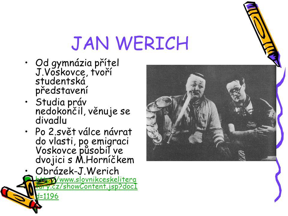 JAN WERICH Od gymnázia přítel J.Voskovce, tvoří studentská představení Studia práv nedokončil, věnuje se divadlu Po 2.svět válce návrat do vlasti, po