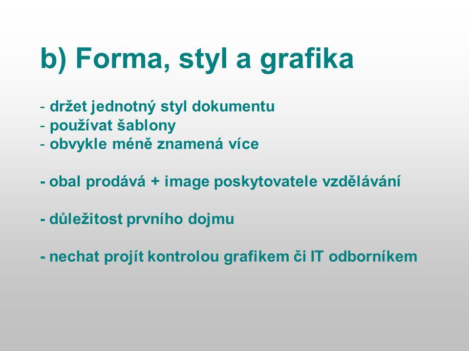 b) Forma, styl a grafika - držet jednotný styl dokumentu - používat šablony - obvykle méně znamená více - obal prodává + image poskytovatele vzdělávání - důležitost prvního dojmu - nechat projít kontrolou grafikem či IT odborníkem
