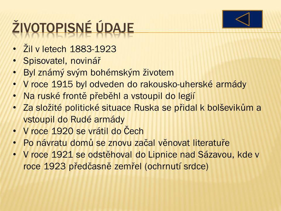 Žil v letech 1883-1923 Spisovatel, novinář Byl známý svým bohémským životem V roce 1915 byl odveden do rakousko-uherské armády Na ruské frontě přeběhl a vstoupil do legií Za složité politické situace Ruska se přidal k bolševikům a vstoupil do Rudé armády V roce 1920 se vrátil do Čech Po návratu domů se znovu začal věnovat literatuře V roce 1921 se odstěhoval do Lipnice nad Sázavou, kde v roce 1923 předčasně zemřel (ochrnutí srdce)