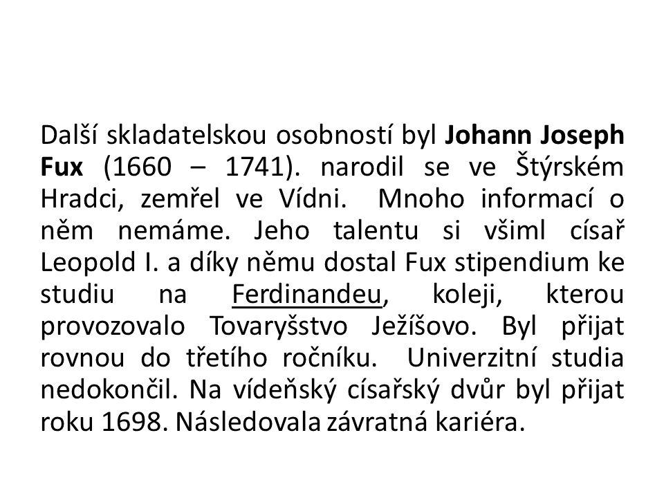 Další skladatelskou osobností byl Johann Joseph Fux (1660 – 1741). narodil se ve Štýrském Hradci, zemřel ve Vídni. Mnoho informací o něm nemáme. Jeho