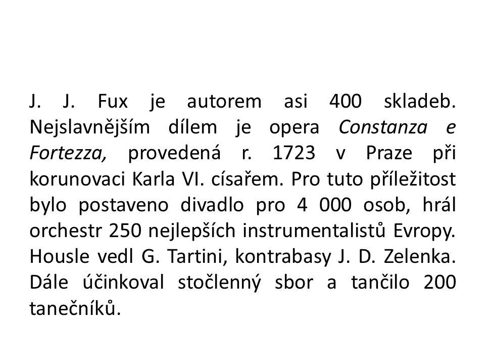 J. J. Fux je autorem asi 400 skladeb. Nejslavnějším dílem je opera Constanza e Fortezza, provedená r. 1723 v Praze při korunovaci Karla VI. císařem. P