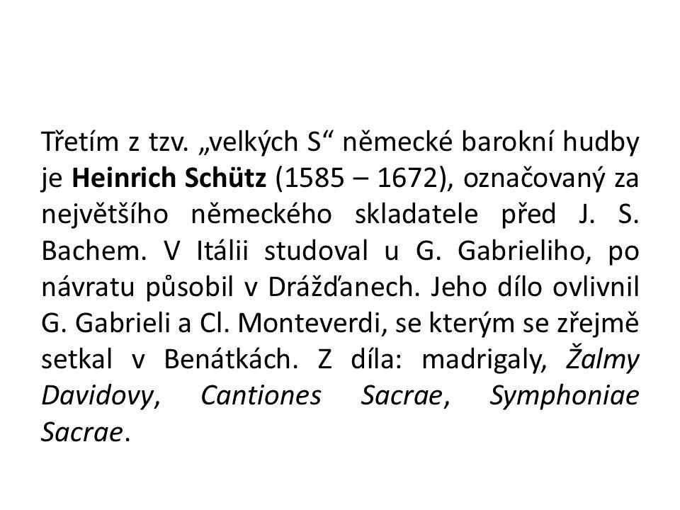 """Třetím z tzv. """"velkých S"""" německé barokní hudby je Heinrich Schütz (1585 – 1672), označovaný za největšího německého skladatele před J. S. Bachem. V I"""