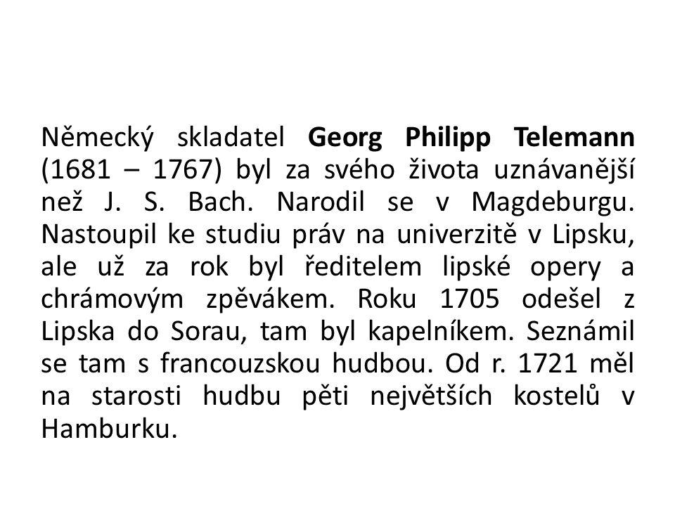 Německý skladatel Georg Philipp Telemann (1681 – 1767) byl za svého života uznávanější než J. S. Bach. Narodil se v Magdeburgu. Nastoupil ke studiu pr